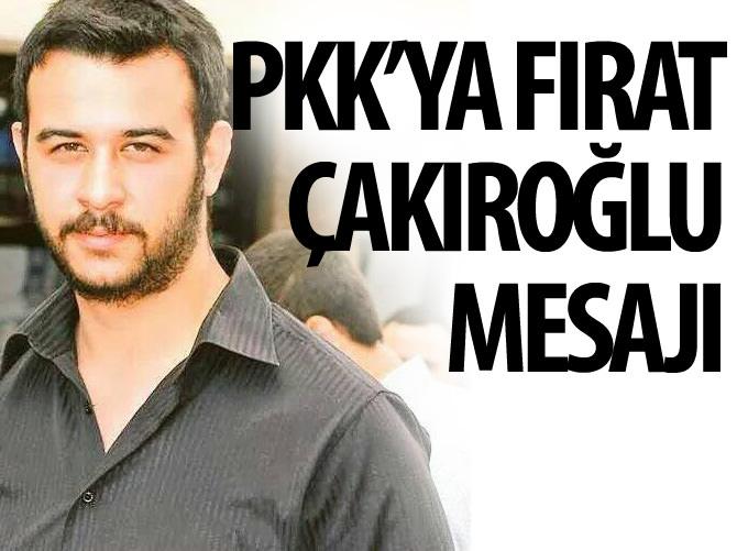 PKK'YA FIRAT ÇAKIROĞLU MESAJI