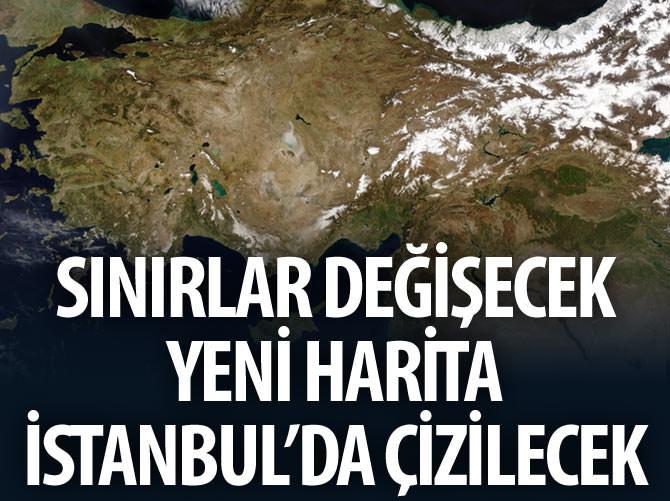 SINIRLAR DEĞİŞECEK YENİ HARİTA İSTANBUL'DA ÇİZİLECEK