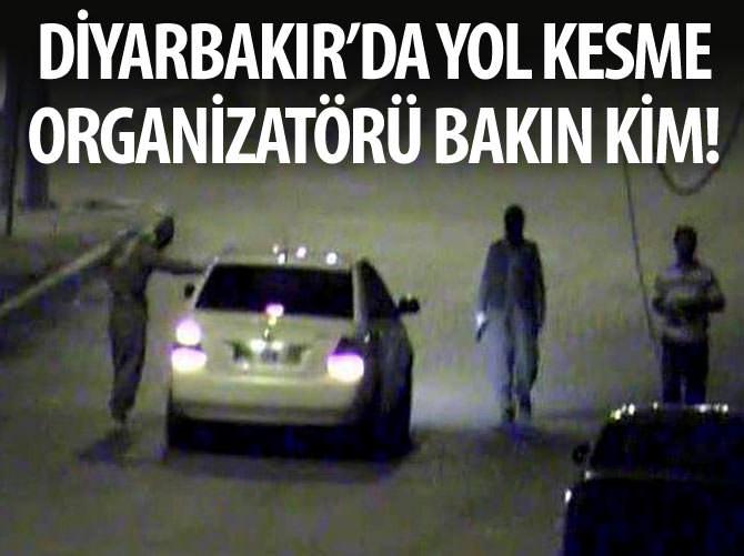 DİYARBAKIR'DA YOL KESME ORGANİZATÖRÜ BAKIN KİM!