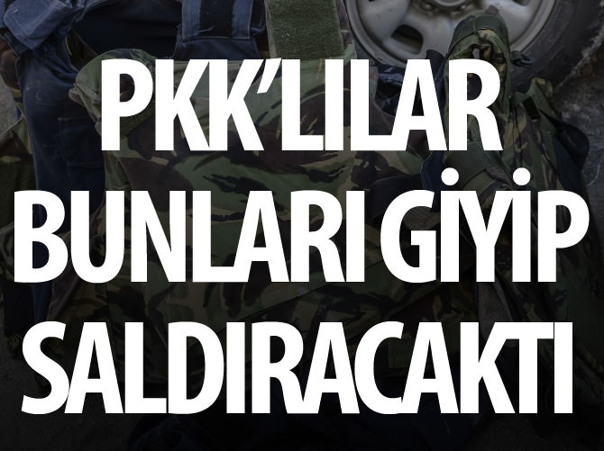 PKK'LILAR BUNLARI GİYİP SALDIRACAKTI
