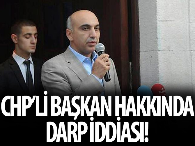 CHP'Lİ BAŞKAN HAKKINDA DARP İDDİASI!