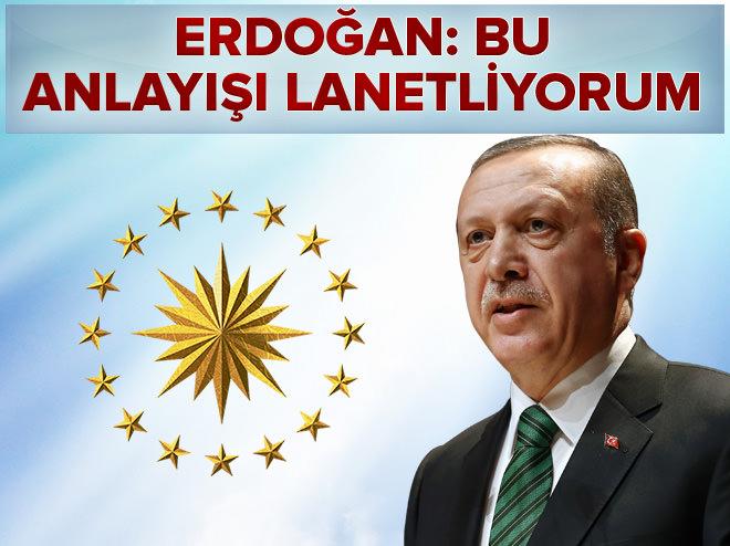 Erdoğan: Bu anlayışı lanetliyorum
