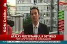 Atalay Filiz İstanbula getirildi