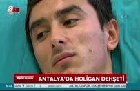 Antalya'da holigan dehşeti